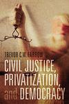 Civil Justice, Privatization, and Democracy by Trevor C. W. Farrow