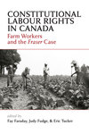 Constitutional Labour Rights in Canada: Farm Workers and the Fraser Case by Fay Faraday, Judy Fudge, and Eric Tucker