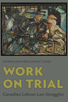 Work on Trial: Canadian Labour Law Struggles by Judy Fudge and Eric Tucker