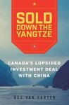 Sold Down the Yangtze : Canada's Lopsided Investment Deal with China by Gus Van Harten