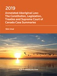 Annotated Aboriginal Law: The Constitution, Legislation, Treaties and Supreme Court of Canada Case Summaries (2019 ed.)