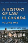 A History of Law in Canada, Volume One: Beginnings to 1866 by Philip Girard, Jim Phillips, and R. Blake Brown